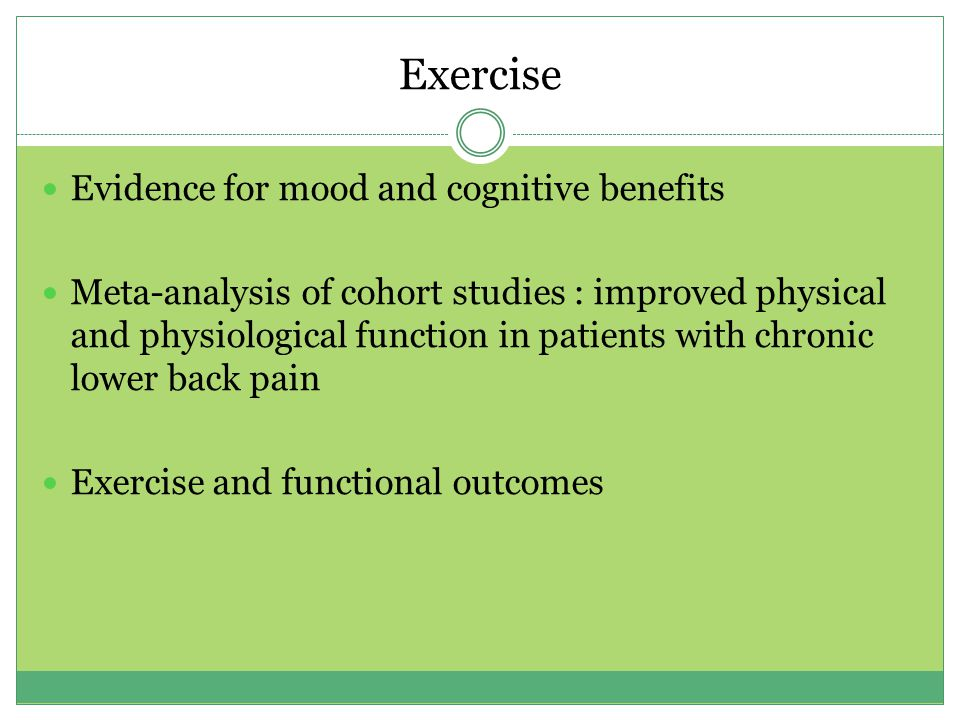 Exercise Evidence for mood and cognitive benefits Meta-analysis of cohort studies : improved physical and physiological function in patients with chronic lower back pain Exercise and functional outcomes