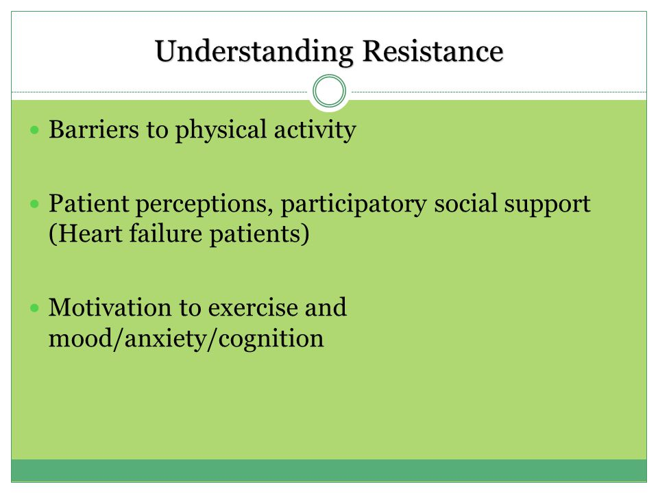 Understanding Resistance Barriers to physical activity Patient perceptions, participatory social support (Heart failure patients) Motivation to exercise and mood/anxiety/cognition