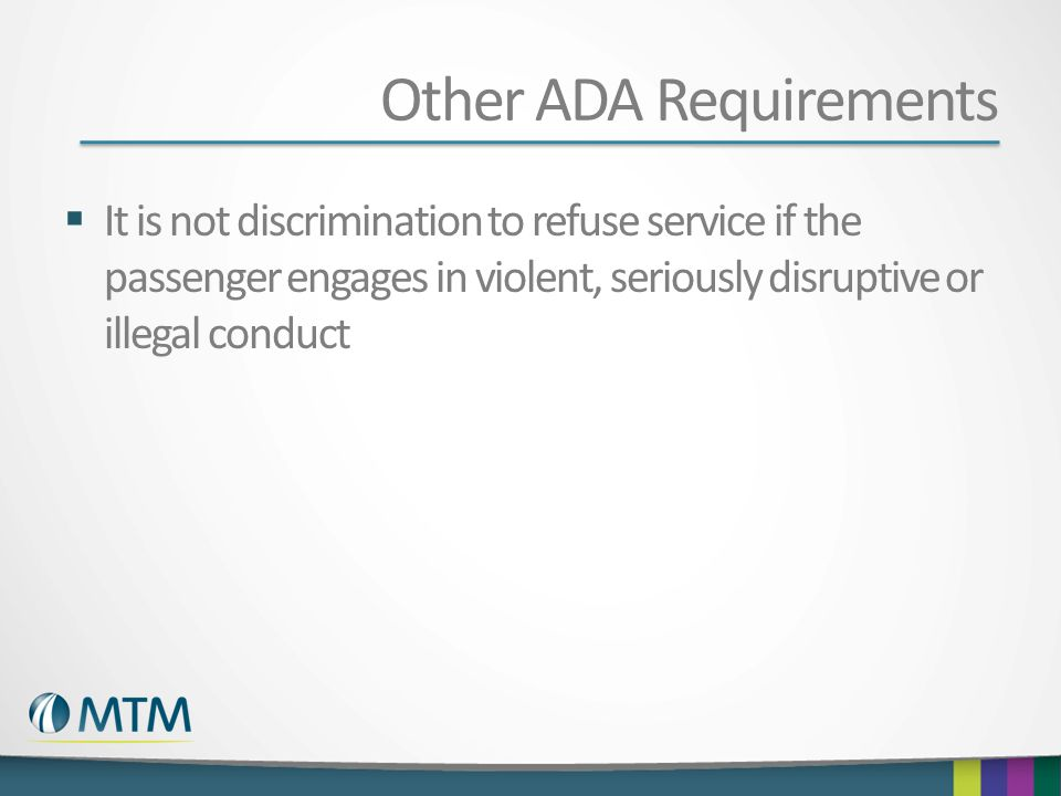 Other ADA Requirements  It is not discrimination to refuse service if the passenger engages in violent, seriously disruptive or illegal conduct