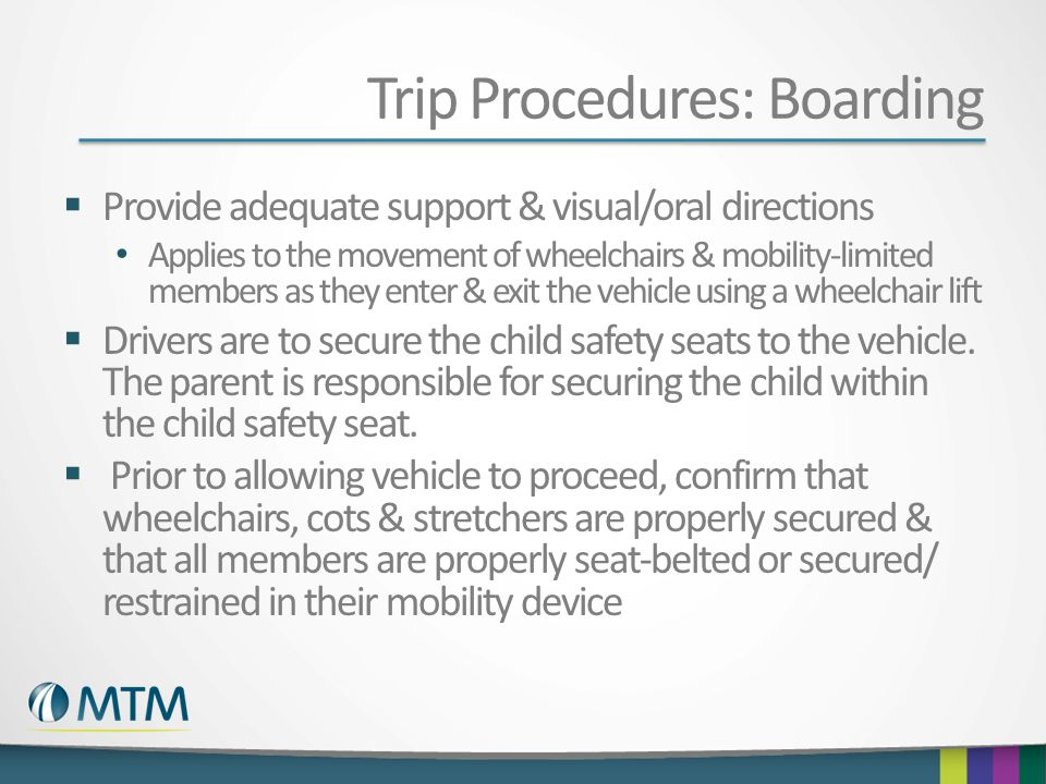 Trip Procedures: Boarding  Provide adequate support & visual/oral directions Applies to the movement of wheelchairs & mobility-limited members as they enter & exit the vehicle using a wheelchair lift  Drivers are to secure the child safety seats to the vehicle.