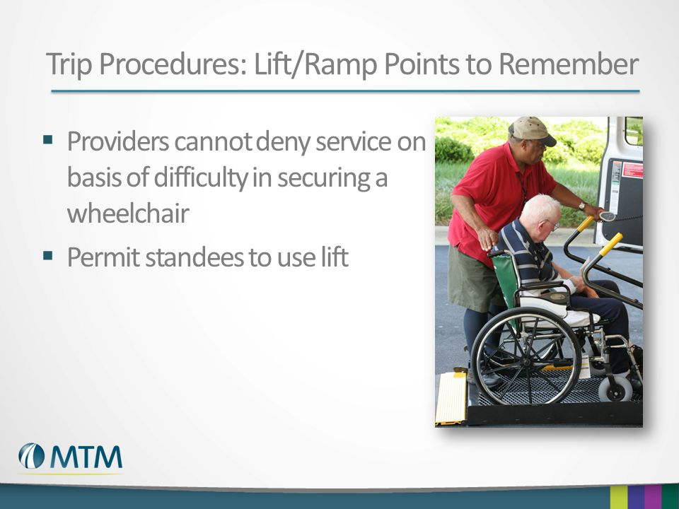 Trip Procedures: Lift/Ramp Points to Remember  Providers cannot deny service on basis of difficulty in securing a wheelchair  Permit standees to use lift