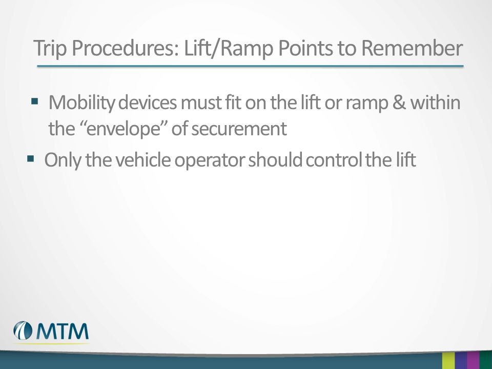 Trip Procedures: Lift/Ramp Points to Remember  Mobility devices must fit on the lift or ramp & within the envelope of securement  Only the vehicle operator should control the lift