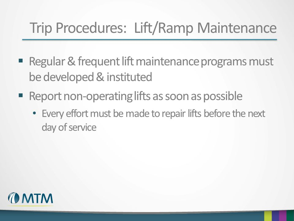 Trip Procedures: Lift/Ramp Maintenance  Regular & frequent lift maintenance programs must be developed & instituted  Report non-operating lifts as soon as possible Every effort must be made to repair lifts before the next day of service