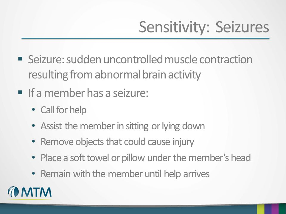 Sensitivity: Seizures  Seizure: sudden uncontrolled muscle contraction resulting from abnormal brain activity  If a member has a seizure: Call for help Assist the member in sitting or lying down Remove objects that could cause injury Place a soft towel or pillow under the member's head Remain with the member until help arrives