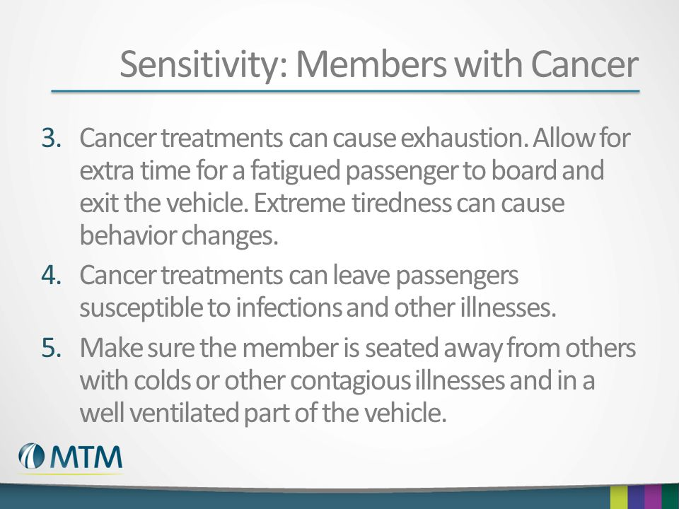 Sensitivity: Members with Cancer 3.Cancer treatments can cause exhaustion.