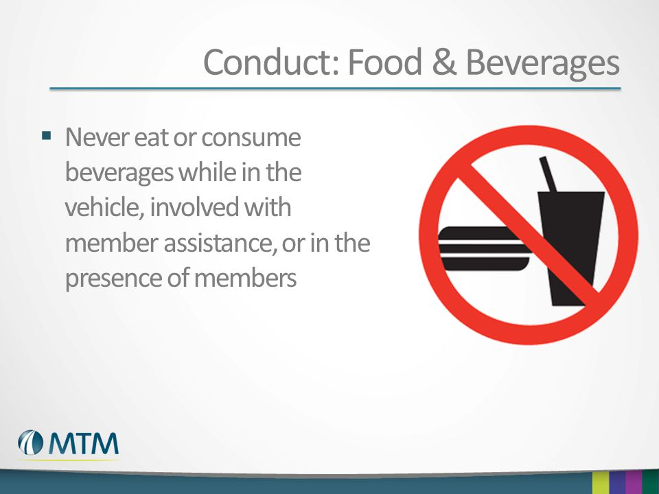 Conduct: Food & Beverages  Never eat or consume beverages while in the vehicle, involved with member assistance, or in the presence of members
