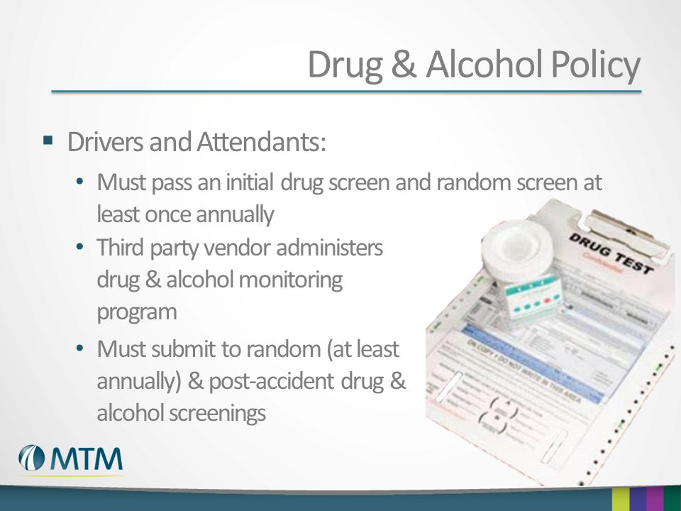 Drug & Alcohol Policy  Drivers and Attendants: Must pass an initial drug screen and random screen at least once annually Third party vendor administers drug & alcohol monitoring program Must submit to random (at least annually) & post-accident drug & alcohol screenings
