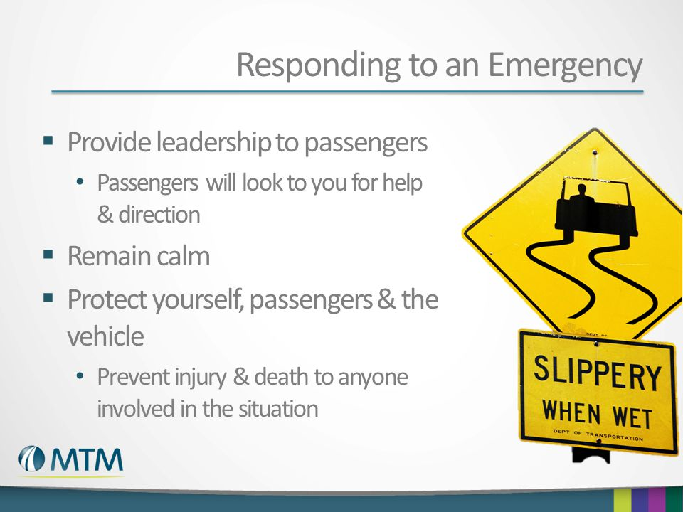 Responding to an Emergency  Provide leadership to passengers Passengers will look to you for help & direction  Remain calm  Protect yourself, passengers & the vehicle Prevent injury & death to anyone involved in the situation