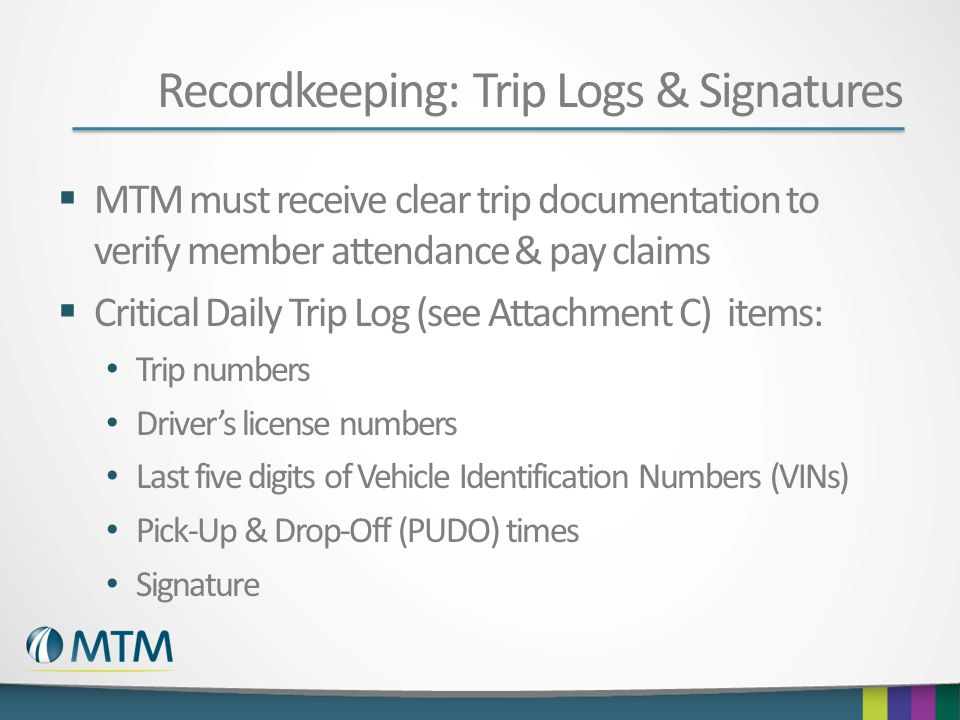 Recordkeeping: Trip Logs & Signatures  MTM must receive clear trip documentation to verify member attendance & pay claims  Critical Daily Trip Log (see Attachment C) items: Trip numbers Driver's license numbers Last five digits of Vehicle Identification Numbers (VINs) Pick-Up & Drop-Off (PUDO) times Signature