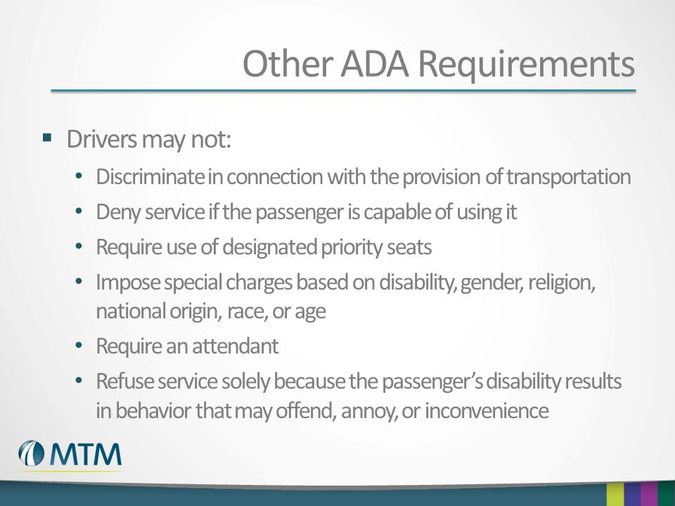 Other ADA Requirements  Drivers may not: Discriminate in connection with the provision of transportation Deny service if the passenger is capable of using it Require use of designated priority seats Impose special charges based on disability, gender, religion, national origin, race, or age Require an attendant Refuse service solely because the passenger's disability results in behavior that may offend, annoy, or inconvenience