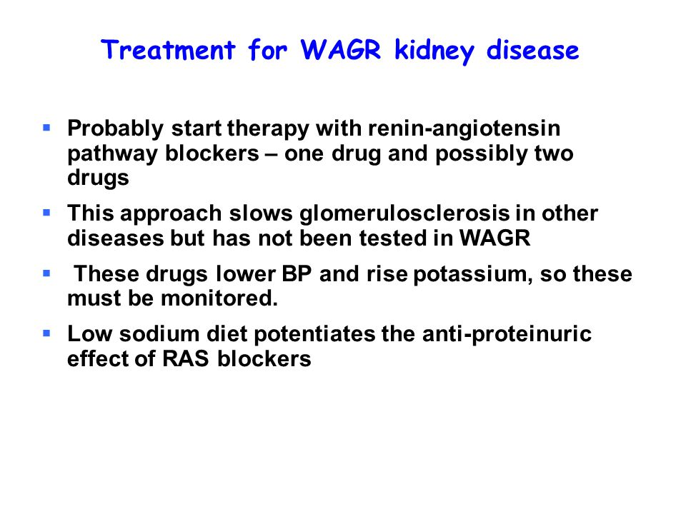 Treatment for WAGR kidney disease  Probably start therapy with renin-angiotensin pathway blockers – one drug and possibly two drugs  This approach slows glomerulosclerosis in other diseases but has not been tested in WAGR  These drugs lower BP and rise potassium, so these must be monitored.