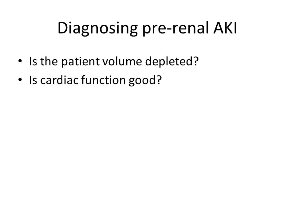 Diagnosing pre-renal AKI Is the patient volume depleted? Is cardiac function good?