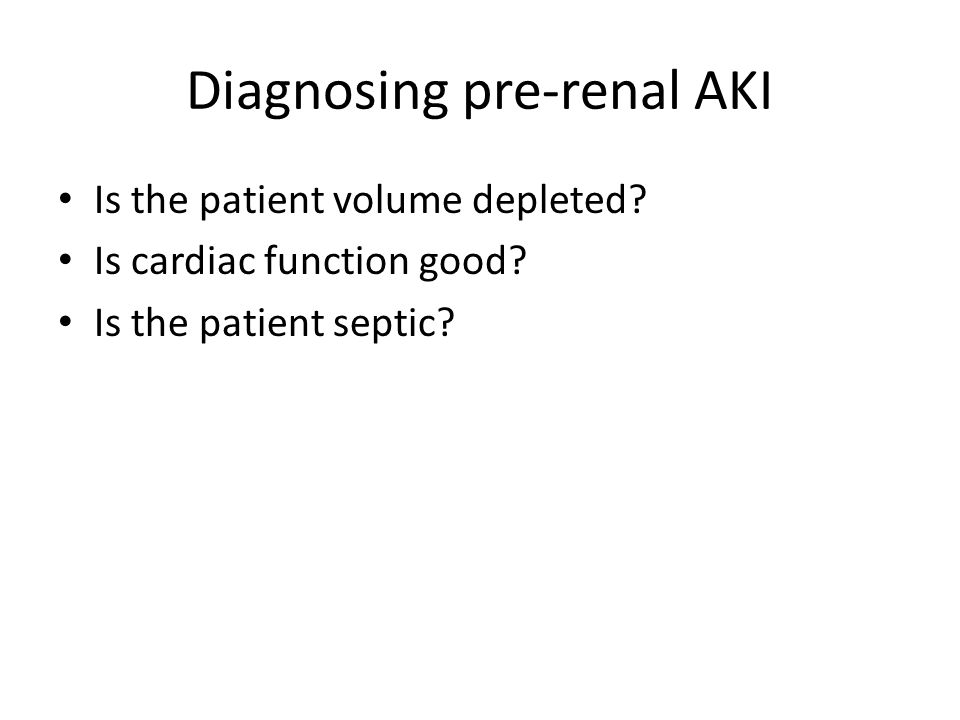 Diagnosing pre-renal AKI Is the patient volume depleted? Is cardiac function good? Is the patient septic?