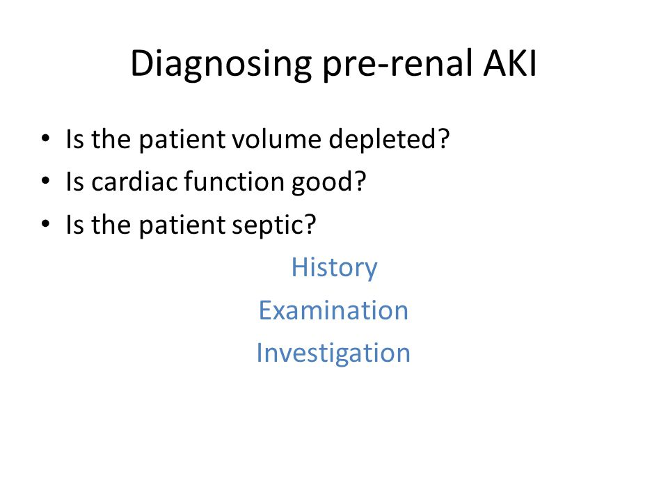 Diagnosing pre-renal AKI Is the patient volume depleted? Is cardiac function good? Is the patient septic? History Examination Investigation