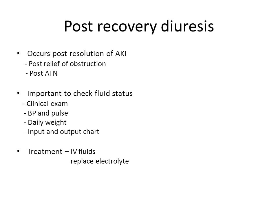 Post recovery diuresis Occurs post resolution of AKI - Post relief of obstruction - Post ATN Important to check fluid status - Clinical exam - BP and