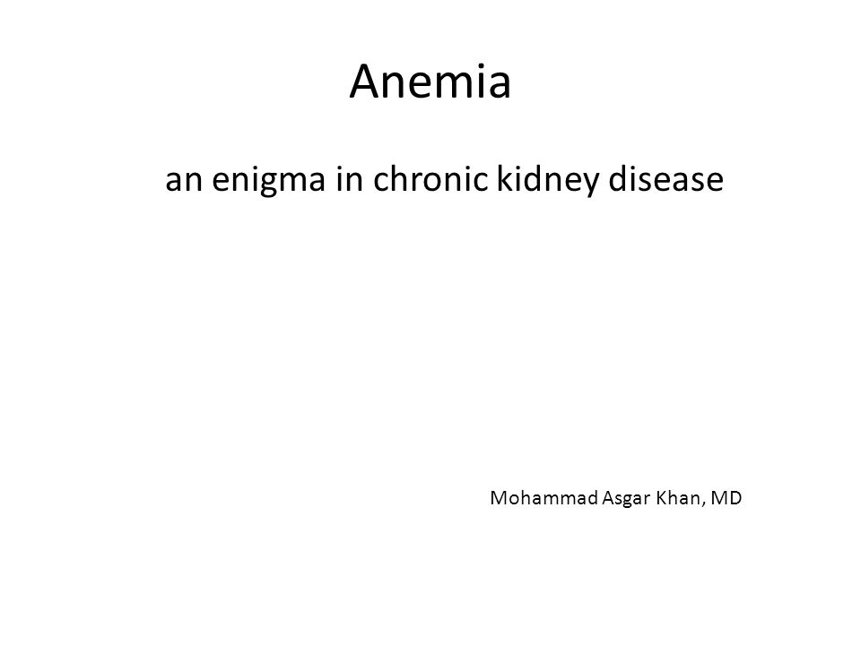 Anemia an enigma in chronic kidney disease Mohammad Asgar Khan, MD