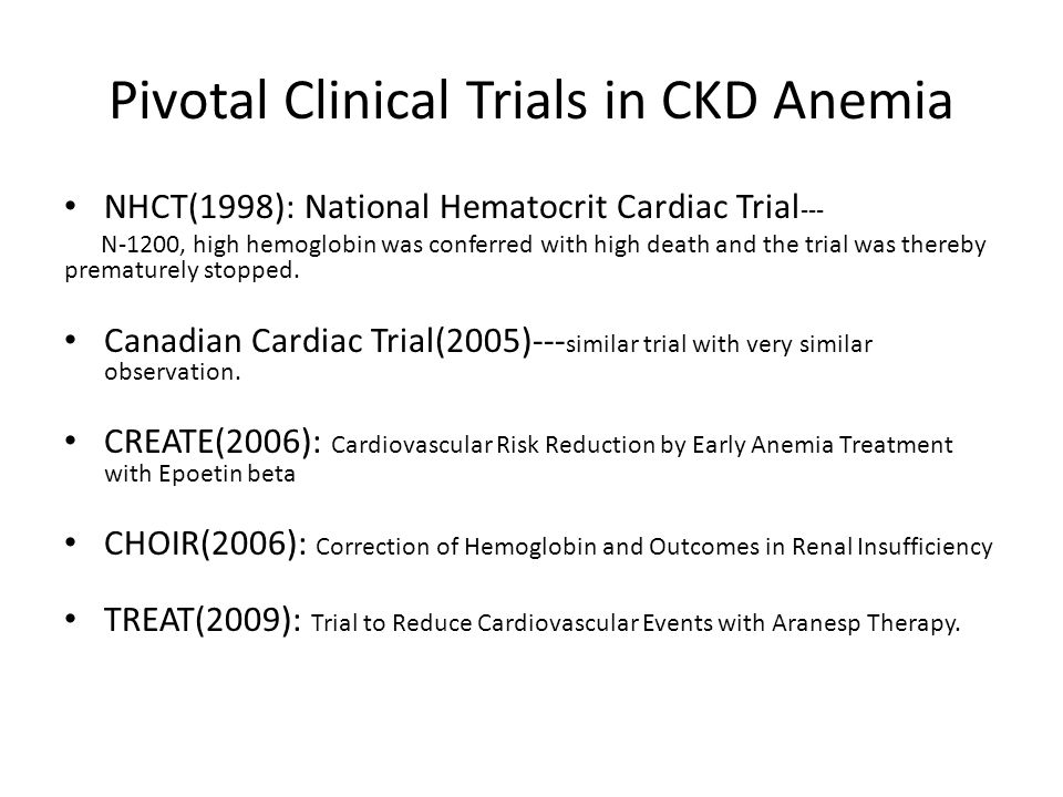 Pivotal Clinical Trials in CKD Anemia NHCT(1998): National Hematocrit Cardiac Trial --- N-1200, high hemoglobin was conferred with high death and the trial was thereby prematurely stopped.