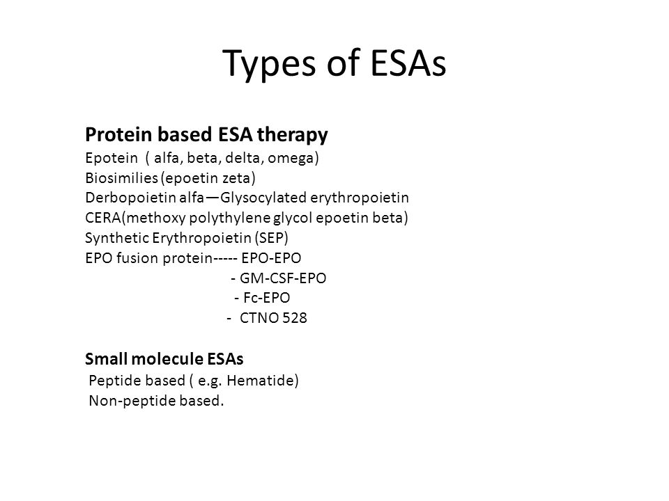 Types of ESAs Protein based ESA therapy Epotein ( alfa, beta, delta, omega) Biosimilies (epoetin zeta) Derbopoietin alfa—Glysocylated erythropoietin CERA(methoxy polythylene glycol epoetin beta) Synthetic Erythropoietin (SEP) EPO fusion protein----- EPO-EPO - GM-CSF-EPO - Fc-EPO - CTNO 528 Small molecule ESAs Peptide based ( e.g.