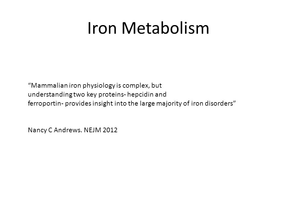 Iron Metabolism Mammalian iron physiology is complex, but understanding two key proteins- hepcidin and ferroportin- provides insight into the large majority of iron disorders Nancy C Andrews.