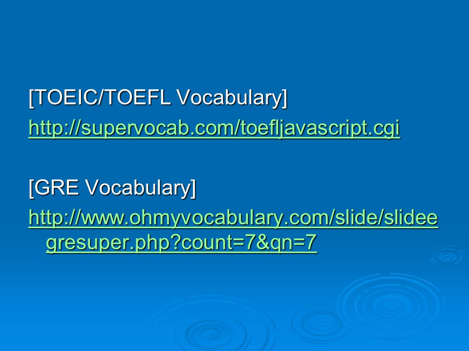[TOEIC/TOEFL Vocabulary] http://supervocab.com/toefljavascript.cgi [GRE Vocabulary] http://www.ohmyvocabulary.com/slide/slidee gresuper.php count=7&qn=7 http://www.ohmyvocabulary.com/slide/slidee gresuper.php count=7&qn=7
