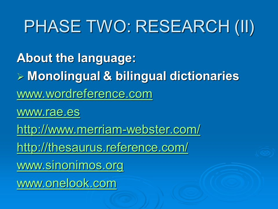 PHASE TWO: RESEARCH (II) About the language:  Monolingual & bilingual dictionaries www.wordreference.com www.rae.es http://www.merriam-webster.com/ http://thesaurus.reference.com/ www.sinonimos.org www.onelook.com