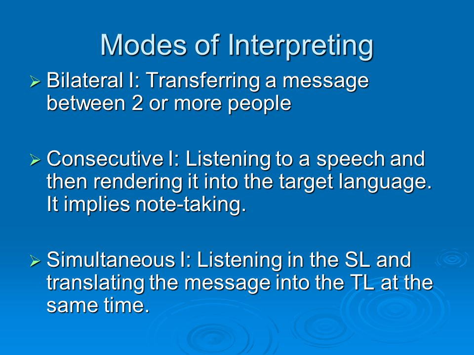 Modes of Interpreting  Bilateral I: Transferring a message between 2 or more people  Consecutive I: Listening to a speech and then rendering it into the target language.