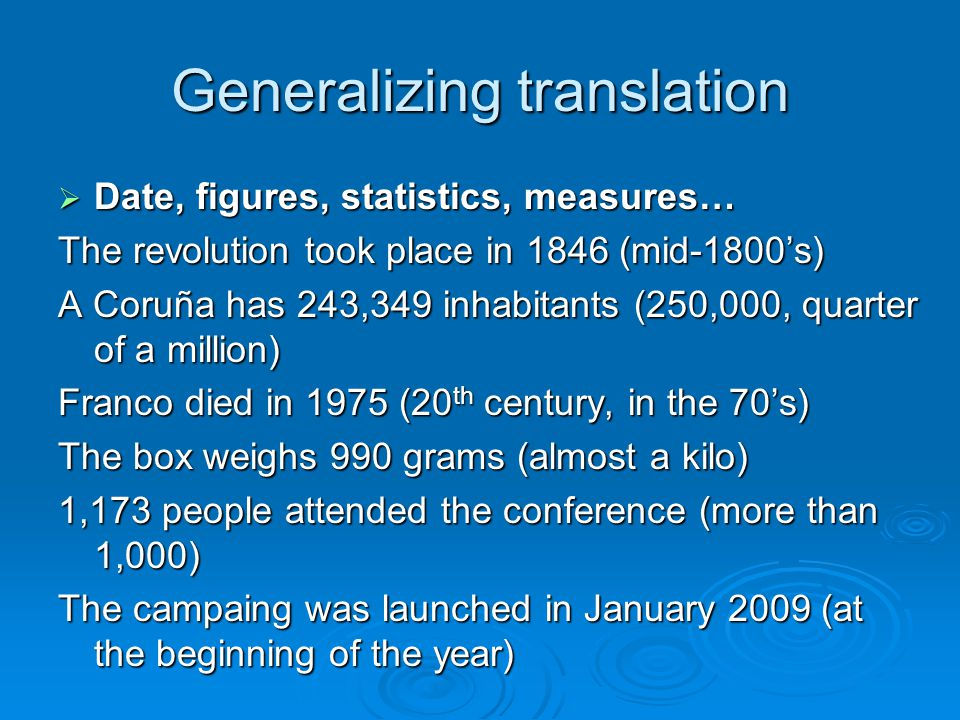 Generalizing translation  Date, figures, statistics, measures… The revolution took place in 1846 (mid-1800's) A Coruña has 243,349 inhabitants (250,000, quarter of a million) Franco died in 1975 (20 th century, in the 70's) The box weighs 990 grams (almost a kilo) 1,173 people attended the conference (more than 1,000) The campaing was launched in January 2009 (at the beginning of the year)