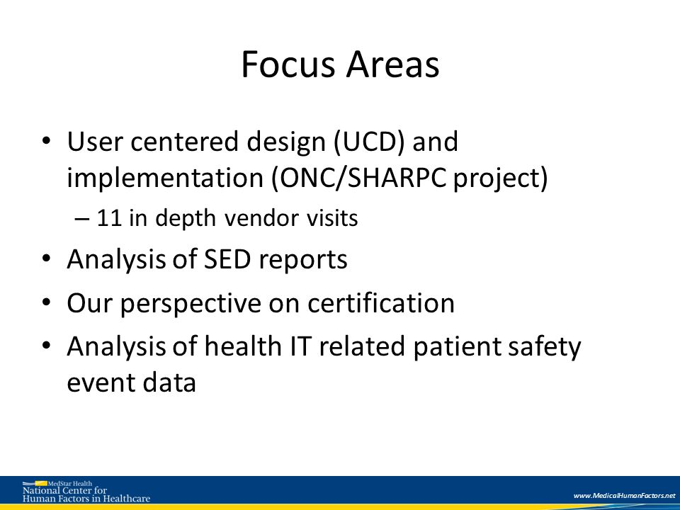 Focus Areas User centered design (UCD) and implementation (ONC/SHARPC project) – 11 in depth vendor visits Analysis of SED reports Our perspective on certification Analysis of health IT related patient safety event data