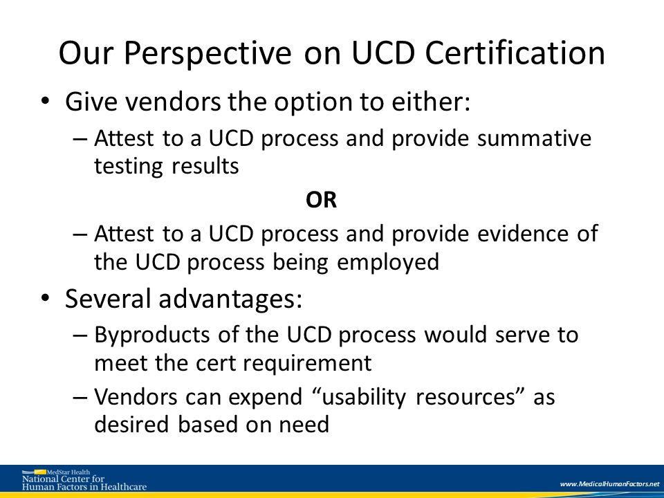 www.MedicalHumanFactors.net Our Perspective on UCD Certification Give vendors the option to either: – Attest to a UCD process and provide summative testing results OR – Attest to a UCD process and provide evidence of the UCD process being employed Several advantages: – Byproducts of the UCD process would serve to meet the cert requirement – Vendors can expend usability resources as desired based on need