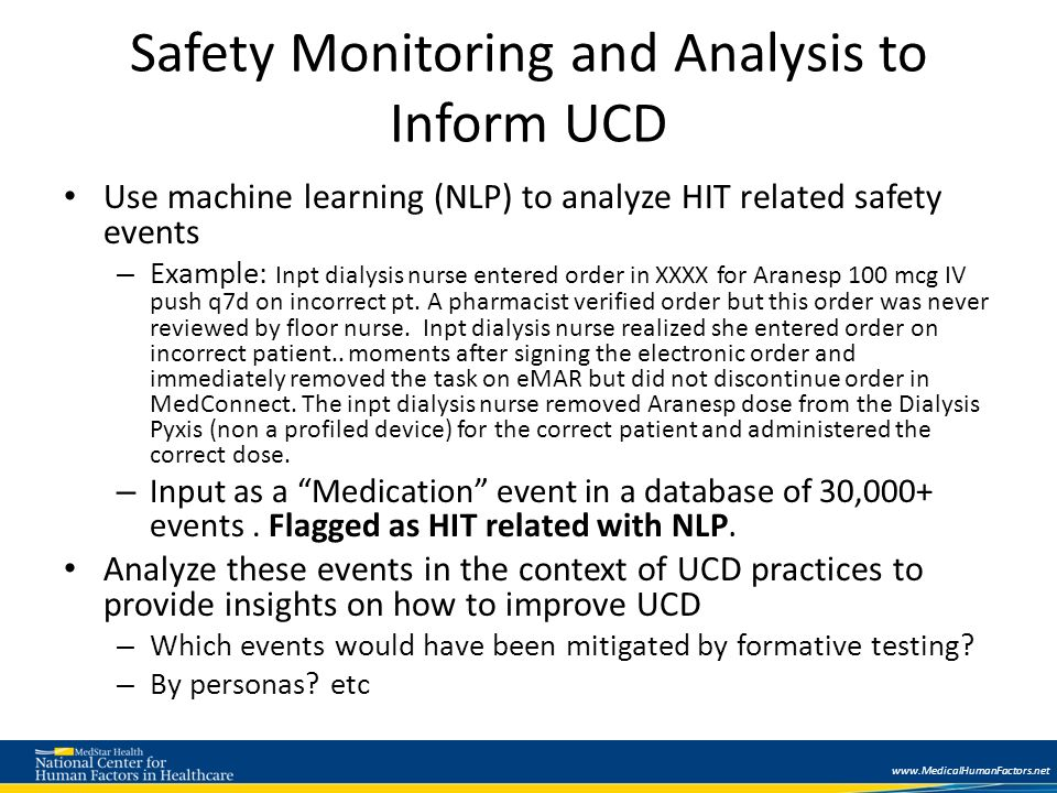 www.MedicalHumanFactors.net Safety Monitoring and Analysis to Inform UCD Use machine learning (NLP) to analyze HIT related safety events – Example: Inpt dialysis nurse entered order in XXXX for Aranesp 100 mcg IV push q7d on incorrect pt.