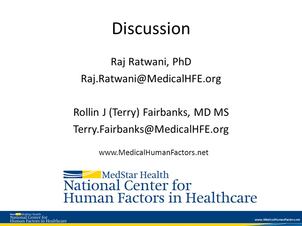 www.MedicalHumanFactors.net Discussion Raj Ratwani, PhD Raj.Ratwani@MedicalHFE.org Rollin J (Terry) Fairbanks, MD MS Terry.Fairbanks@MedicalHFE.org www.MedicalHumanFactors.net