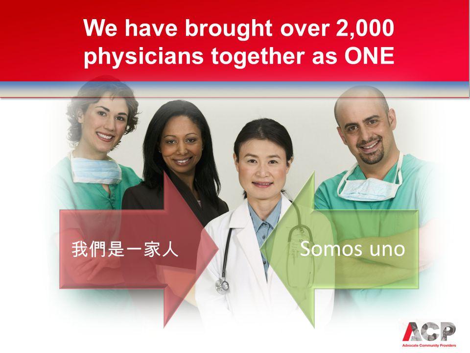 我們是一家人 Somos uno We have brought over 2,000 physicians together as ONE