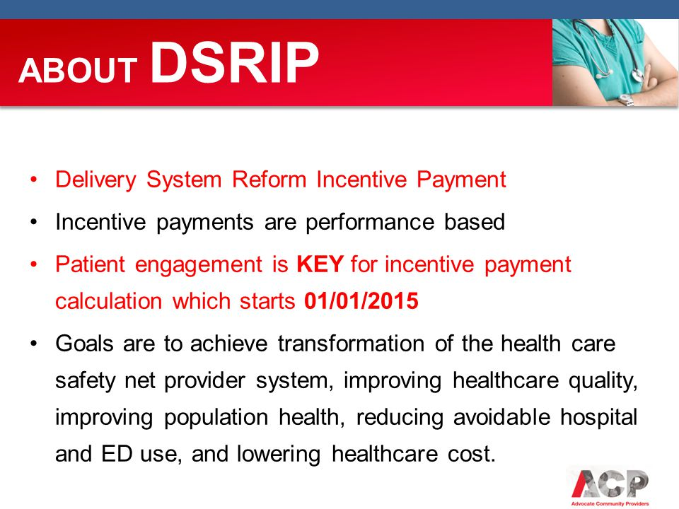 ABOUT DSRIP Delivery System Reform Incentive Payment Incentive payments are performance based Patient engagement is KEY for incentive payment calculation which starts 01/01/2015 Goals are to achieve transformation of the health care safety net provider system, improving healthcare quality, improving population health, reducing avoidable hospital and ED use, and lowering healthcare cost.