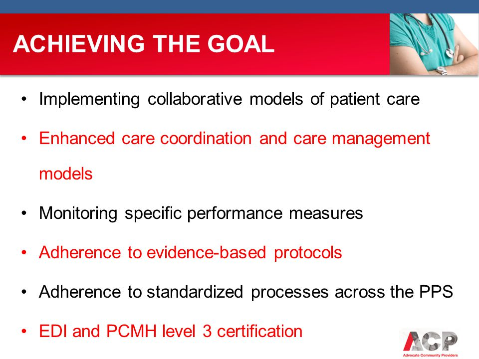 ACHIEVING THE GOAL Implementing collaborative models of patient care Enhanced care coordination and care management models Monitoring specific performance measures Adherence to evidence-based protocols Adherence to standardized processes across the PPS EDI and PCMH level 3 certification