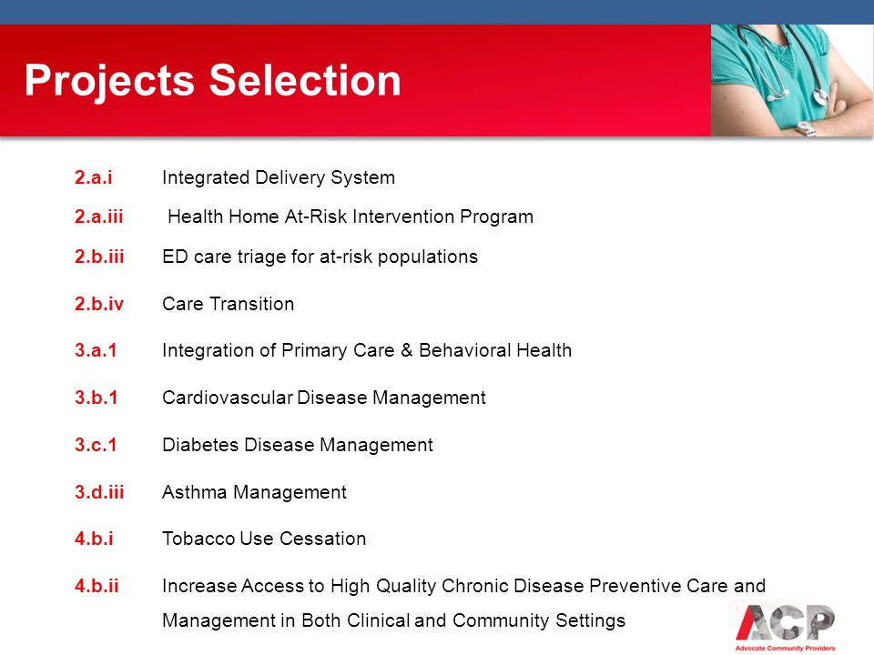 2.a.i Integrated Delivery System 2.a.iii Health Home At-Risk Intervention Program 2.b.iii ED care triage for at-risk populations 2.b.iv Care Transition 3.a.1 Integration of Primary Care & Behavioral Health 3.b.1 Cardiovascular Disease Management 3.c.1 Diabetes Disease Management 3.d.iii Asthma Management 4.b.i Tobacco Use Cessation 4.b.iiIncrease Access to High Quality Chronic Disease Preventive Care and Management in Both Clinical and Community Settings Projects Selection