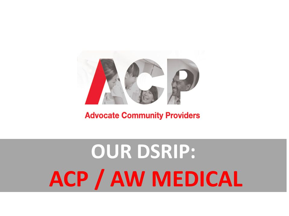 OUR DSRIP: ACP / AW MEDICAL