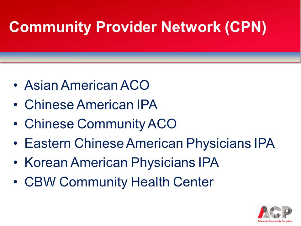 Asian American ACO Chinese American IPA Chinese Community ACO Eastern Chinese American Physicians IPA Korean American Physicians IPA CBW Community Health Center Community Provider Network (CPN)