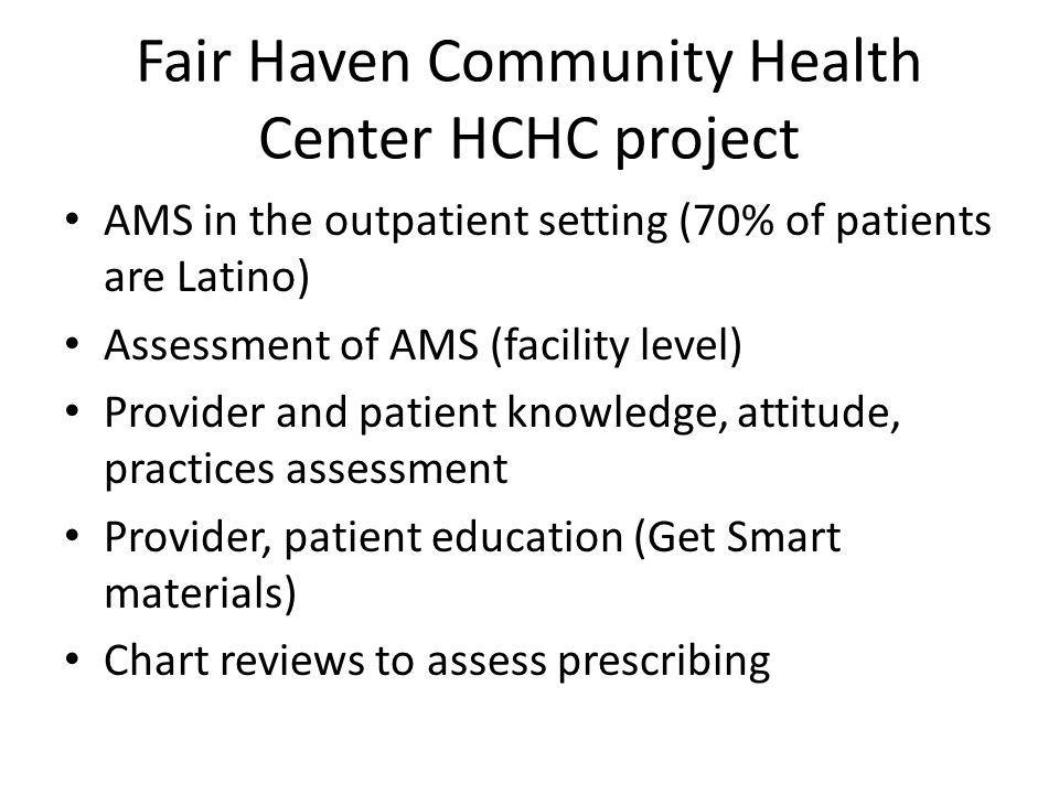 Fair Haven Community Health Center HCHC project AMS in the outpatient setting (70% of patients are Latino) Assessment of AMS (facility level) Provider and patient knowledge, attitude, practices assessment Provider, patient education (Get Smart materials) Chart reviews to assess prescribing