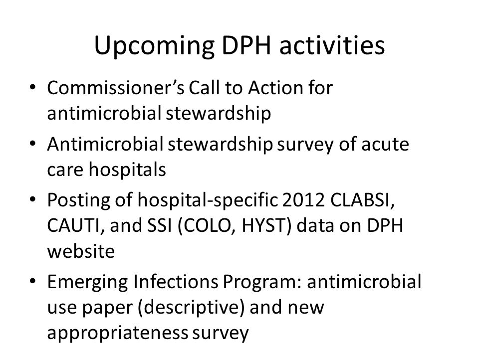 Upcoming DPH activities Commissioner's Call to Action for antimicrobial stewardship Antimicrobial stewardship survey of acute care hospitals Posting of hospital-specific 2012 CLABSI, CAUTI, and SSI (COLO, HYST) data on DPH website Emerging Infections Program: antimicrobial use paper (descriptive) and new appropriateness survey