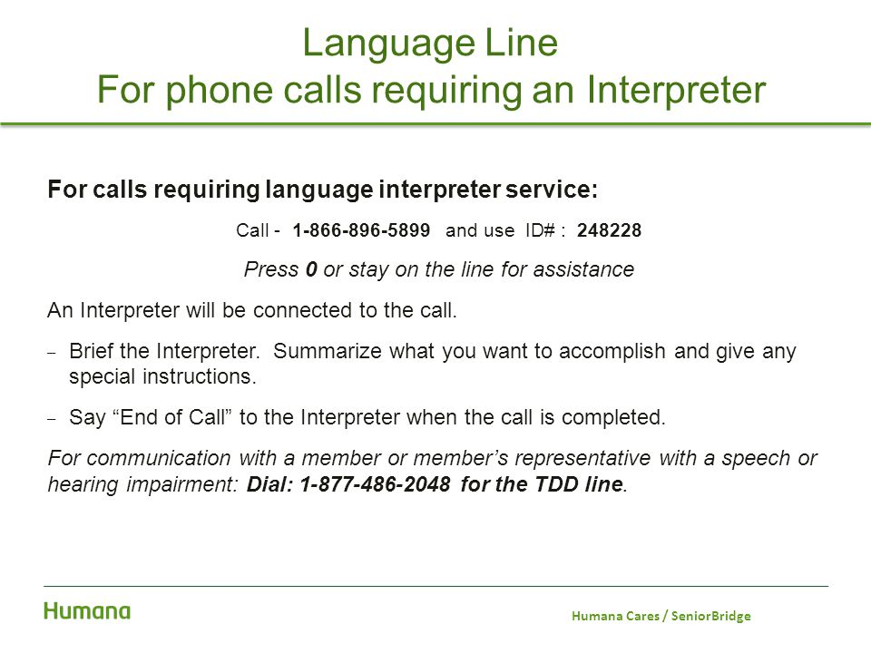 Language Line For phone calls requiring an Interpreter For calls requiring language interpreter service: Call - 1-866-896-5899 and use ID# : 248228 Pr