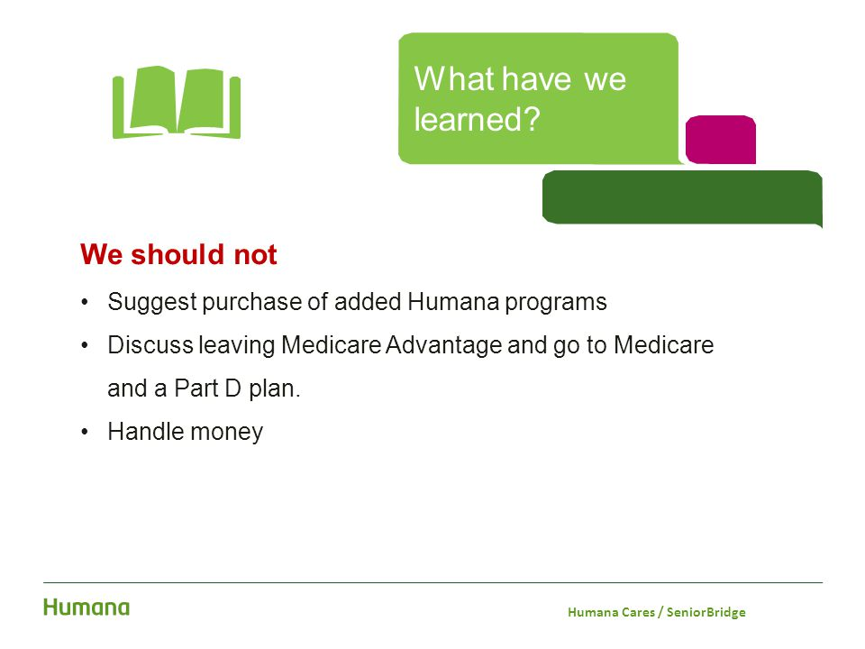 We should not Suggest purchase of added Humana programs Discuss leaving Medicare Advantage and go to Medicare and a Part D plan. Handle money What hav