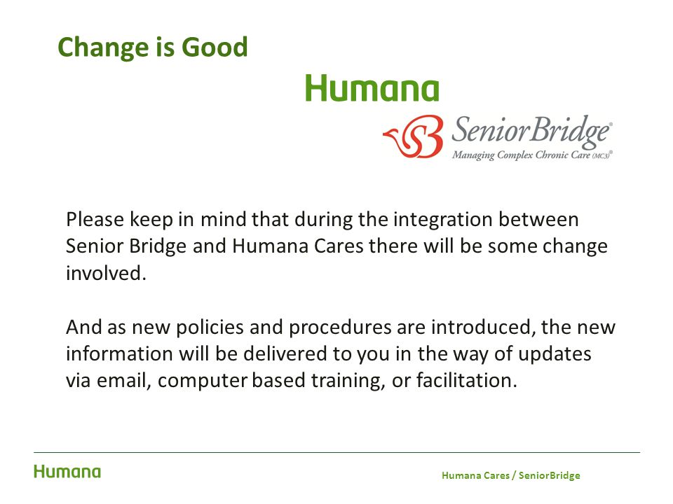 Change is Good Please keep in mind that during the integration between Senior Bridge and Humana Cares there will be some change involved. And as new p