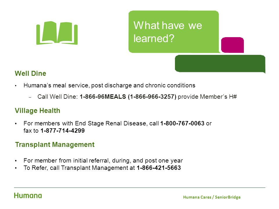 Well Dine Humana's meal service, post discharge and chronic conditions – Call Well Dine: 1-866-96MEALS (1-866-966-3257) provide Member's H# Village He
