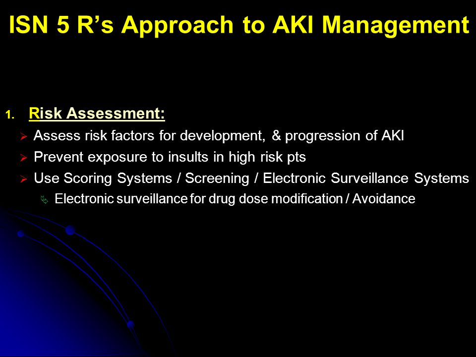 ISN 5 R's Approach to AKI Management 1. Risk Assessment:  Assess risk factors for development, & progression of AKI  Prevent exposure to insults in