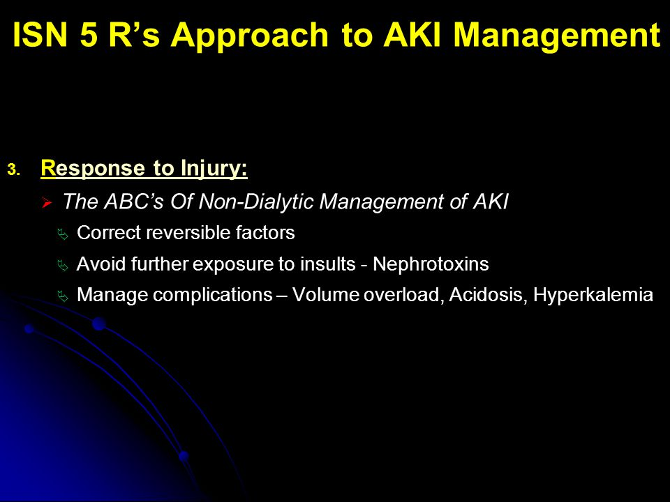 ISN 5 R's Approach to AKI Management 3. Response to Injury:  The ABC's Of Non-Dialytic Management of AKI  Correct reversible factors  Avoid further
