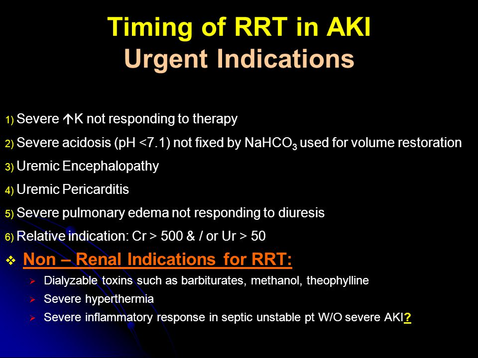 Timing of RRT in AKI Urgent Indications 1) Severe  K not responding to therapy 2) Severe acidosis (pH <7.1) not fixed by NaHCO 3 used for volume rest