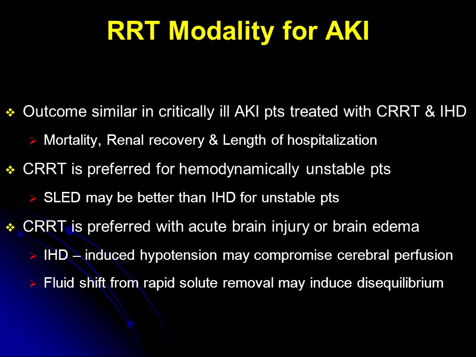RRT Modality for AKI  Outcome similar in critically ill AKI pts treated with CRRT & IHD  Mortality, Renal recovery & Length of hospitalization  CRR