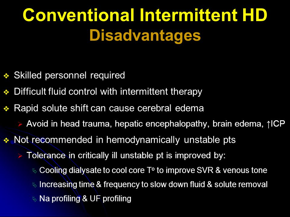  Skilled personnel required  Difficult fluid control with intermittent therapy  Rapid solute shift can cause cerebral edema  Avoid in head trauma,