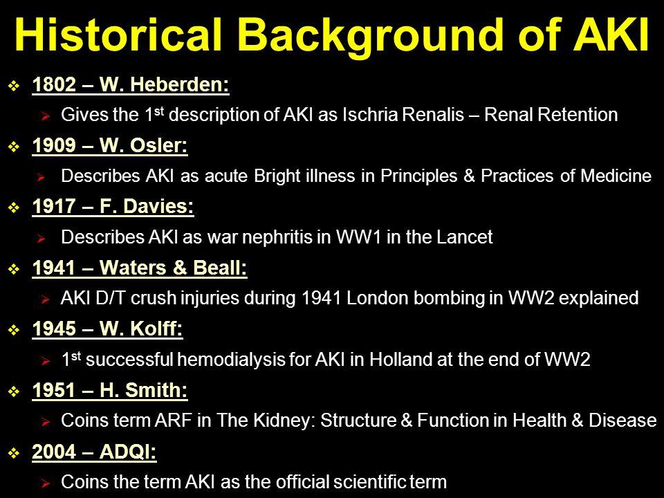  1802 – W. Heberden:  Gives the 1 st description of AKI as Ischria Renalis – Renal Retention  1909 – W. Osler:  Describes AKI as acute Bright illn