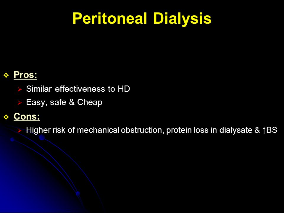 Peritoneal Dialysis  Pros:  Similar effectiveness to HD  Easy, safe & Cheap  Cons:  Higher risk of mechanical obstruction, protein loss in dialys